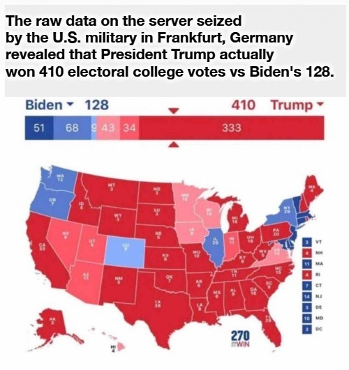 Proof of Liberal Insurrection: Hang the Bastards! |  The raw data on the server seized by the U.S. military in Frankfurt, Germany revealed that President Trump actually won 410 electoral college votes vs Biden's 128. | image tagged in voter fraud,marxist insurrection,sedition,treason,hang the bastards,electoral college | made w/ Imgflip meme maker