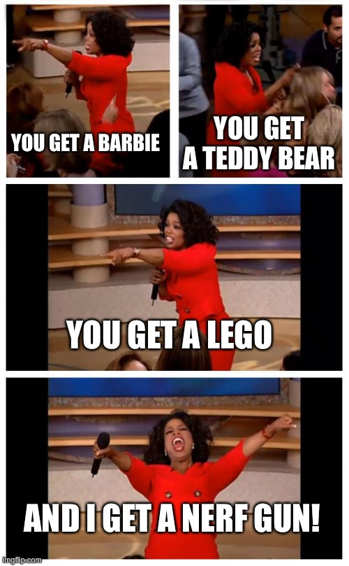 Second grade inspiration |  YOU GET A BARBIE; YOU GET A TEDDY BEAR; YOU GET A LEGO; AND I GET A NERF GUN! | image tagged in memes,oprah you get a car everybody gets a car | made w/ Imgflip meme maker