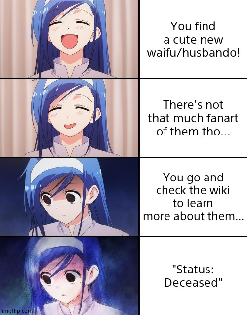 "feelsbadman |  You find a cute new waifu/husbando! There's not that much fanart of them tho... You go and check the wiki to learn more about them... ""Status: Deceased"" 