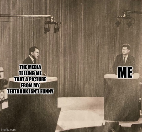 Found this in my textbook |  ME; THE MEDIA TELLING ME THAT A PICTURE FROM MY TEXTBOOK ISN'T FUNNY | image tagged in kennedy,nixon,explain | made w/ Imgflip meme maker