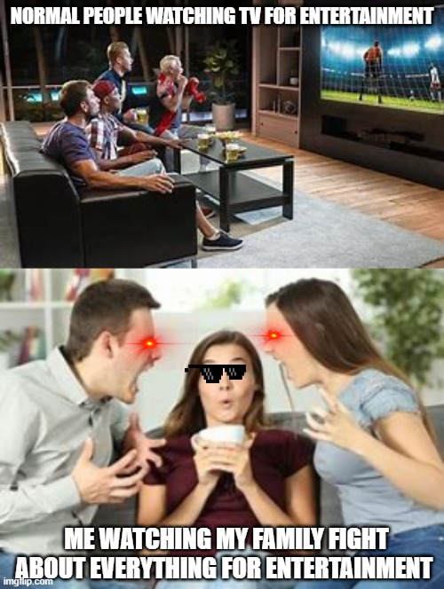 Family time |  NORMAL PEOPLE WATCHING TV FOR ENTERTAINMENT; ME WATCHING MY FAMILY FIGHT ABOUT EVERYTHING FOR ENTERTAINMENT | image tagged in family | made w/ Imgflip meme maker
