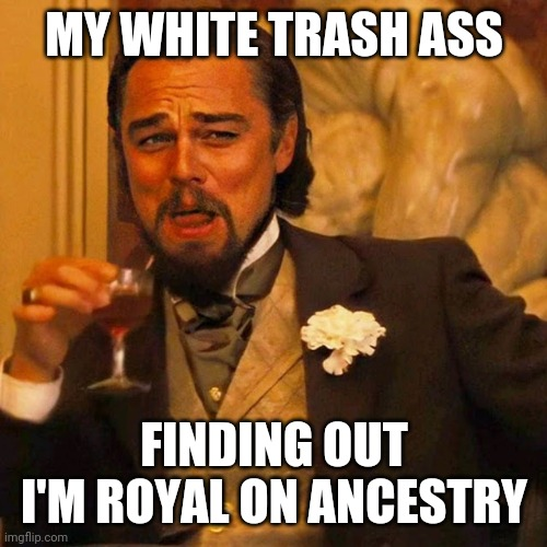 How far man can fall |  MY WHITE TRASH ASS; FINDING OUT I'M ROYAL ON ANCESTRY | image tagged in leo laughing,royals,family,research,tree,money | made w/ Imgflip meme maker