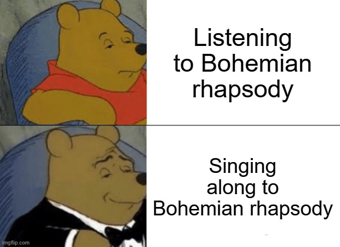 Tuxedo Winnie The Pooh Meme |  Listening to Bohemian rhapsody; Singing along to Bohemian rhapsody | image tagged in memes,tuxedo winnie the pooh | made w/ Imgflip meme maker