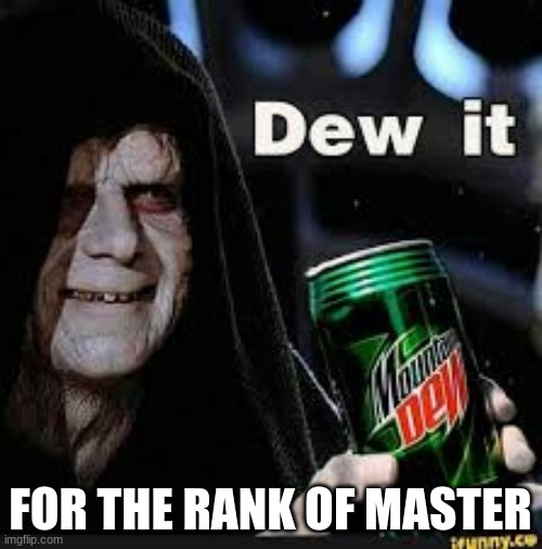 DEW ITIE |  FOR THE RANK OF MASTER | image tagged in dew it | made w/ Imgflip meme maker