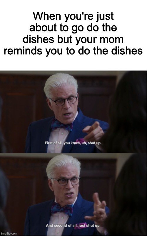 Michael says shut up |  When you're just about to go do the dishes but your mom reminds you to do the dishes | image tagged in michael says shut up,the good place,good place,washing dishes | made w/ Imgflip meme maker