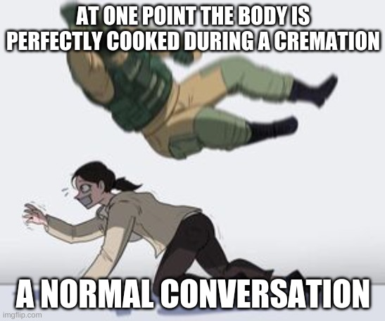 Normal conversation |  AT ONE POINT THE BODY IS PERFECTLY COOKED DURING A CREMATION; A NORMAL CONVERSATION | image tagged in normal conversation | made w/ Imgflip meme maker