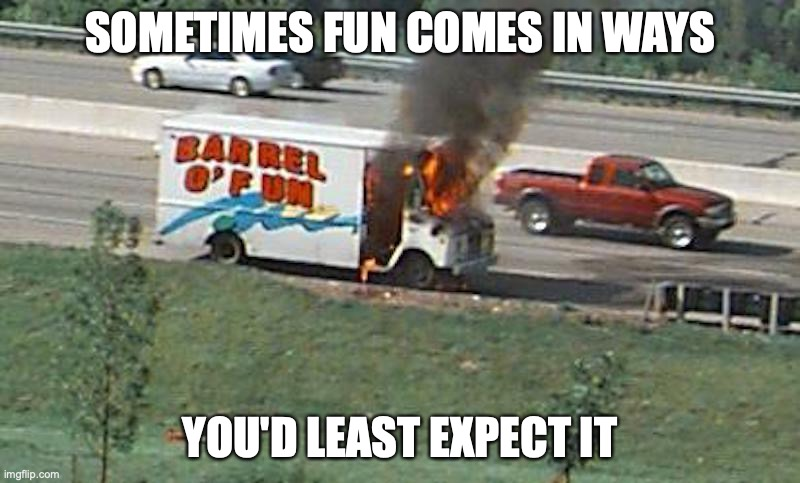 Barrel of Fun |  SOMETIMES FUN COMES IN WAYS; YOU'D LEAST EXPECT IT | image tagged in irony,memes | made w/ Imgflip meme maker