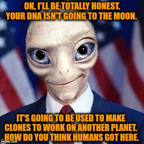 The CEO of LifeShip comes clean about their ad that their company will send your DNA to the Moon for $99. |  OK, I'LL BE TOTALLY HONEST.  YOUR DNA ISN'T GOING TO THE MOON. IT'S GOING TO BE USED TO MAKE CLONES TO WORK ON ANOTHER PLANET.  HOW DO YOU THINK HUMANS GOT HERE. | image tagged in paul alien politician,this is beyond science,human evolution,you can't handle the truth,aliens,evolution | made w/ Imgflip meme maker