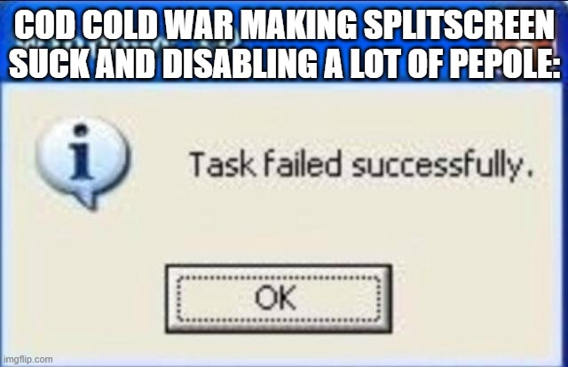 Task failed successfully |  COD COLD WAR MAKING SPLITSCREEN SUCK AND DISABLING A LOT OF PEPOLE: | image tagged in task failed successfully | made w/ Imgflip meme maker