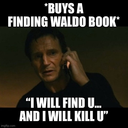 "Liam Neeson Taken |  *BUYS A FINDING WALDO BOOK*; ""I WILL FIND U... AND I WILL KILL U"" 