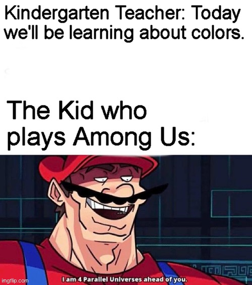 Who here didn't know about the color cyan until Among Us came along? |  Kindergarten Teacher: Today we'll be learning about colors. The Kid who plays Among Us: | image tagged in i am 4 parallel universes ahead of you,memes,among us | made w/ Imgflip meme maker