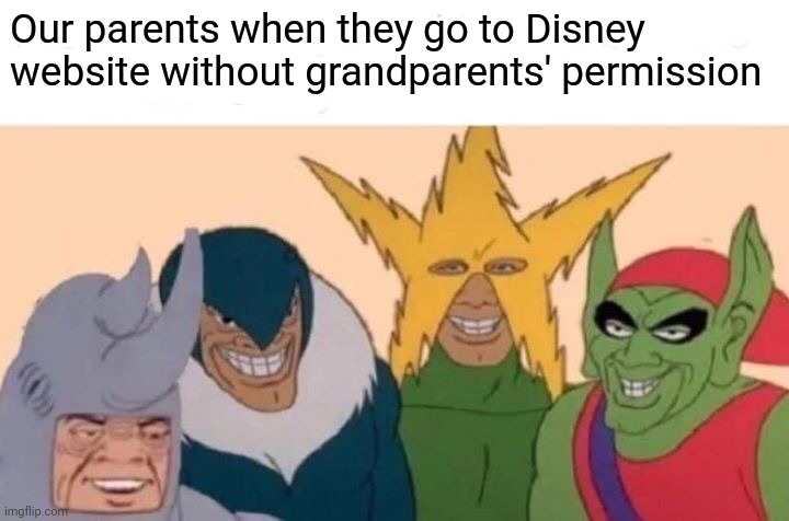 Me And The Boys |  Our parents when they go to Disney website without grandparents' permission | image tagged in memes,me and the boys | made w/ Imgflip meme maker