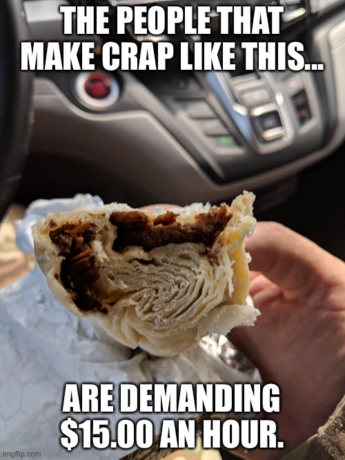 Minimum wage |  THE PEOPLE THAT MAKE CRAP LIKE THIS... ARE DEMANDING $15.00 AN HOUR. | image tagged in minimum wage,fast food fails,burrito,15 dollars | made w/ Imgflip meme maker