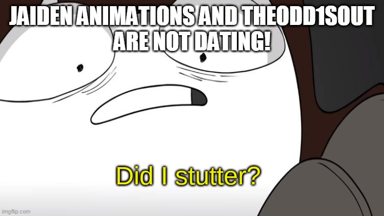 True or false. Let me know what you think. |  JAIDEN ANIMATIONS AND THEODD1SOUT ARE NOT DATING! | image tagged in did i stutter,jaiden animations,theodd1sout,dating,animation,meme | made w/ Imgflip meme maker
