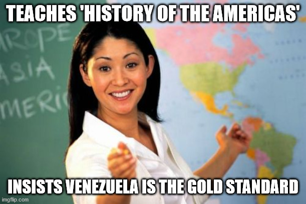 Unhelpful High School Teacher |  TEACHES 'HISTORY OF THE AMERICAS'; INSISTS VENEZUELA IS THE GOLD STANDARD | image tagged in memes,unhelpful high school teacher | made w/ Imgflip meme maker