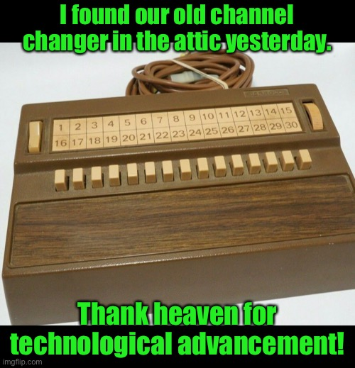 We were always tripping over the cord because it stretched all the way across the center of the living room. |  I found our old channel changer in the attic yesterday. Thank heaven for technological advancement! | image tagged in funny memes,tv,remote control | made w/ Imgflip meme maker