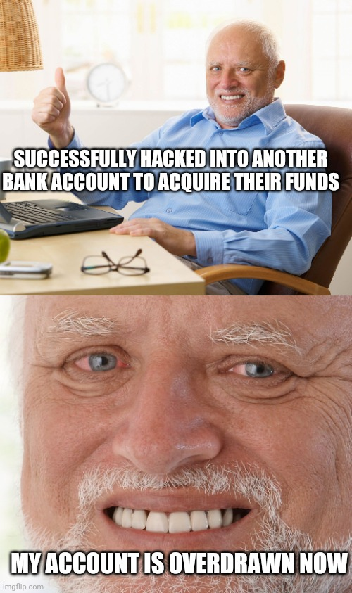 SUCCESSFULLY HACKED INTO ANOTHER BANK ACCOUNT TO ACQUIRE THEIR FUNDS; MY ACCOUNT IS OVERDRAWN NOW | image tagged in hide the pain harold | made w/ Imgflip meme maker