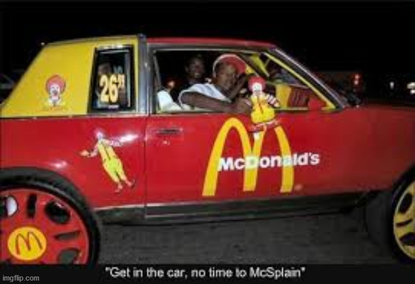 No time too Mcsplain :) | image tagged in funny,car,memes,mcdonalds | made w/ Imgflip meme maker