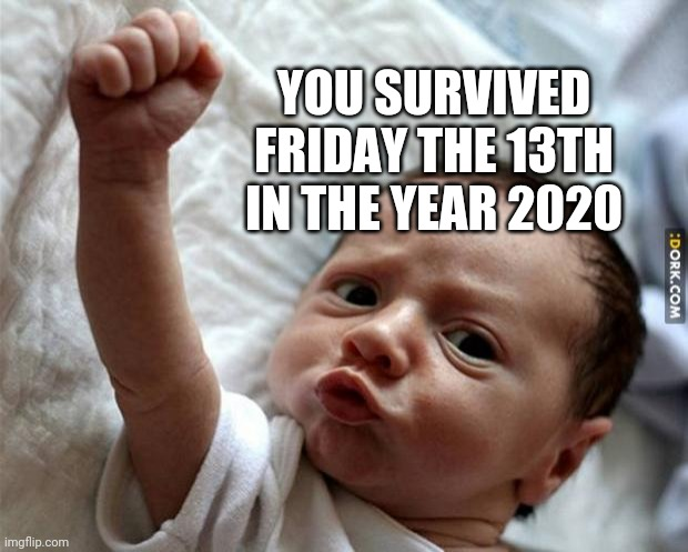 Friday Baby |  YOU SURVIVED FRIDAY THE 13TH IN THE YEAR 2020 | image tagged in friday baby | made w/ Imgflip meme maker