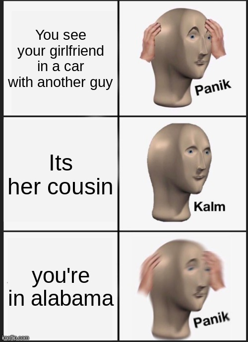 Panik |  You see your girlfriend in a car with another guy; Its her cousin; you're in alabama | image tagged in memes,panik kalm panik | made w/ Imgflip meme maker