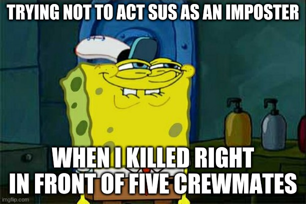 Don't You Squidward |  TRYING NOT TO ACT SUS AS AN IMPOSTER; WHEN I KILLED RIGHT IN FRONT OF FIVE CREWMATES | image tagged in memes,don't you squidward,there is one impostor among us | made w/ Imgflip meme maker