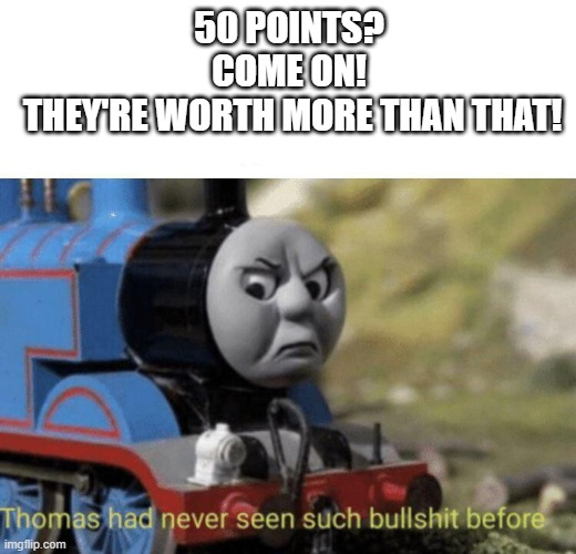 Thomas had never seen such bullshit before | 50 POINTS? COME ON!  THEY'RE WORTH MORE THAN THAT! | image tagged in thomas had never seen such bullshit before | made w/ Imgflip meme maker