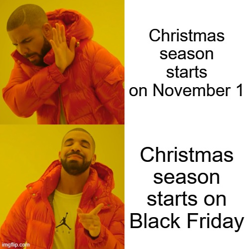 I'm trying to settle an argument with my little bro so plez upvote if u agree |  Christmas season starts on November 1; Christmas season starts on Black Friday | image tagged in memes,drake hotline bling | made w/ Imgflip meme maker
