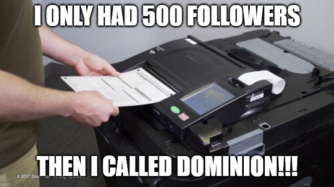 Dominion voting |  I ONLY HAD 500 FOLLOWERS; THEN I CALLED DOMINION!!! | image tagged in vote,voting,dominion,election | made w/ Imgflip meme maker