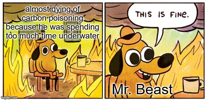 This Is Fine Meme |  almost dying of carbon poisoning because he was spending too much time underwater; Mr. Beast | image tagged in memes,this is fine,mr beast,water,breathing,near death | made w/ Imgflip meme maker