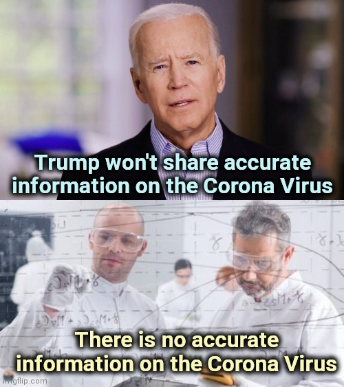 If the truth be told |  Trump won't share accurate information on the Corona Virus; There is no accurate information on the Corona Virus | image tagged in joe biden 2020,british scientists,misinformation,test,well yes but actually no | made w/ Imgflip meme maker