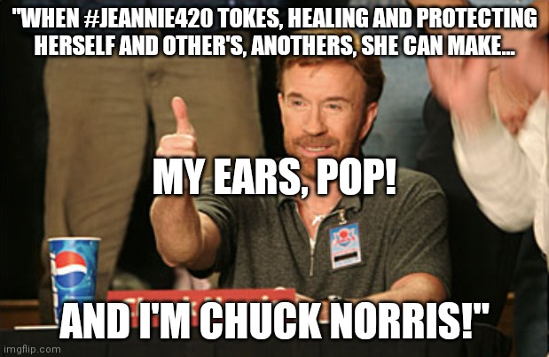 "Chuck Norris laughs |  ""WHEN #JEANNIE420 TOKES, HEALING AND PROTECTING HERSELF AND OTHER'S, ANOTHERS, SHE CAN MAKE... MY EARS, POP! AND I'M CHUCK NORRIS!"" 