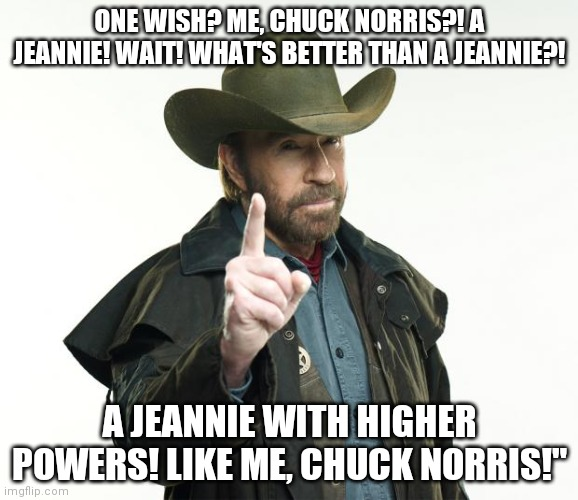 Chuck Norris Finger |  ONE WISH? ME, CHUCK NORRIS?! A JEANNIE! WAIT! WHAT'S BETTER THAN A JEANNIE?! A JEANNIE WITH HIGHER POWERS! LIKE ME, CHUCK NORRIS!"