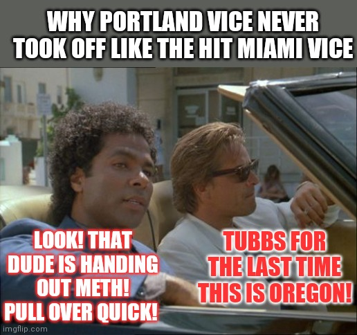 Portland Vice can never exist now. |  WHY PORTLAND VICE NEVER TOOK OFF LIKE THE HIT MIAMI VICE; TUBBS FOR THE LAST TIME THIS IS OREGON! LOOK! THAT DUDE IS HANDING OUT METH! PULL OVER QUICK! | image tagged in miami vice today was a good day,oregon,drugs are bad | made w/ Imgflip meme maker