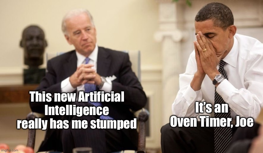 Still Not President |  This new Artificial Intelligence really has me stumped; It's an Oven Timer, Joe | image tagged in biden obama,trump 2020 | made w/ Imgflip meme maker