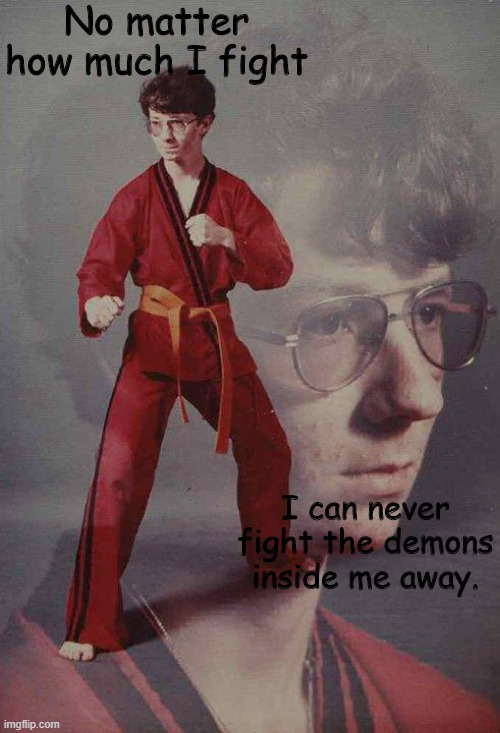 probably been done before idk |  No matter how much I fight; I can never fight the demons inside me away. | image tagged in memes,karate kyle | made w/ Imgflip meme maker