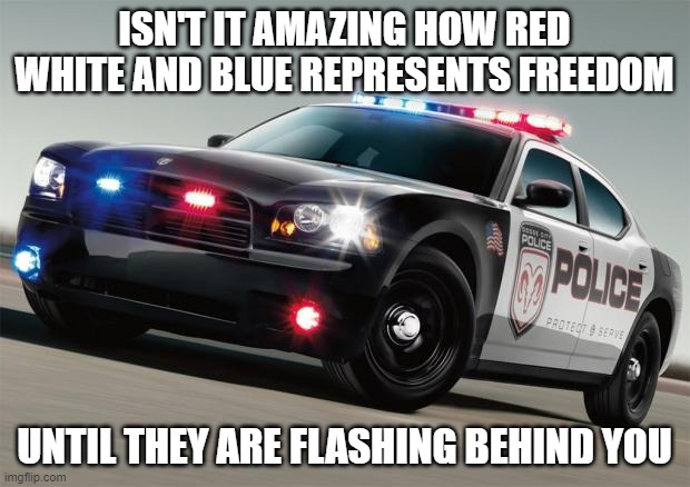 Police car |  ISN'T IT AMAZING HOW RED WHITE AND BLUE REPRESENTS FREEDOM; UNTIL THEY ARE FLASHING BEHIND YOU | image tagged in police car | made w/ Imgflip meme maker