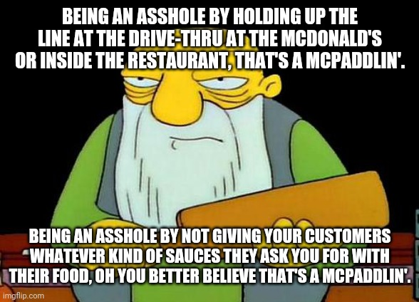 It's not fast food if u take forever or even if they screw it up for you or someone else and do it wrong so don't be an asshole |  BEING AN ASSHOLE BY HOLDING UP THE LINE AT THE DRIVE-THRU AT THE MCDONALD'S OR INSIDE THE RESTAURANT, THAT'S A MCPADDLIN'. BEING AN ASSHOLE BY NOT GIVING YOUR CUSTOMERS WHATEVER KIND OF SAUCES THEY ASK YOU FOR WITH THEIR FOOD, OH YOU BETTER BELIEVE THAT'S A MCPADDLIN'. | image tagged in memes,that's a paddlin',mcdonald's | made w/ Imgflip meme maker