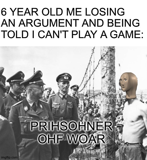 6 YEAR OLD ME LOSING AN ARGUMENT AND BEING TOLD I CAN'T PLAY A GAME:; PRIHSOHNER OHF WOAR | image tagged in blank white template,meme man,memes | made w/ Imgflip meme maker