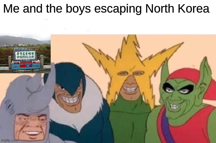 Me And The Boys |  Me and the boys escaping North Korea | image tagged in memes,me and the boys,funny,north korea | made w/ Imgflip meme maker
