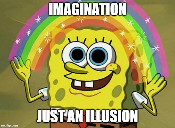 Only People 45 And Older Will Get This.. |  IMAGINATION; JUST AN ILLUSION | image tagged in memes,imagination spongebob,1982,imagination,just an illusion,one hit wonder | made w/ Imgflip meme maker
