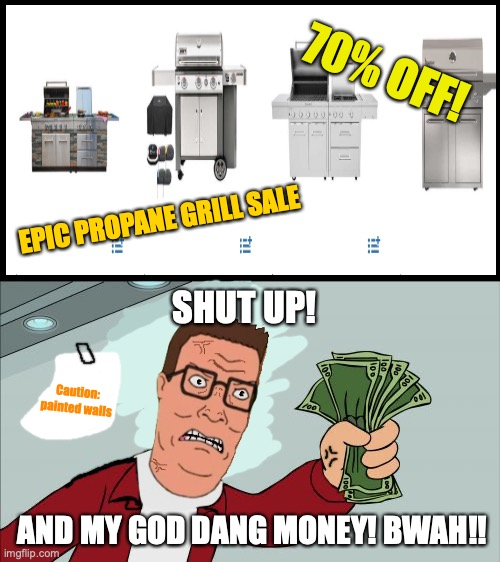 Shut Up And Take My Money (Hank Hill Ed.) |  70% OFF! EPIC PROPANE GRILL SALE; SHUT UP! Caution: painted walls; AND MY GOD DANG MONEY! BWAH!! | image tagged in memes,shut up and take my money fry,american hank hill,edit,king of the hill,futurama | made w/ Imgflip meme maker