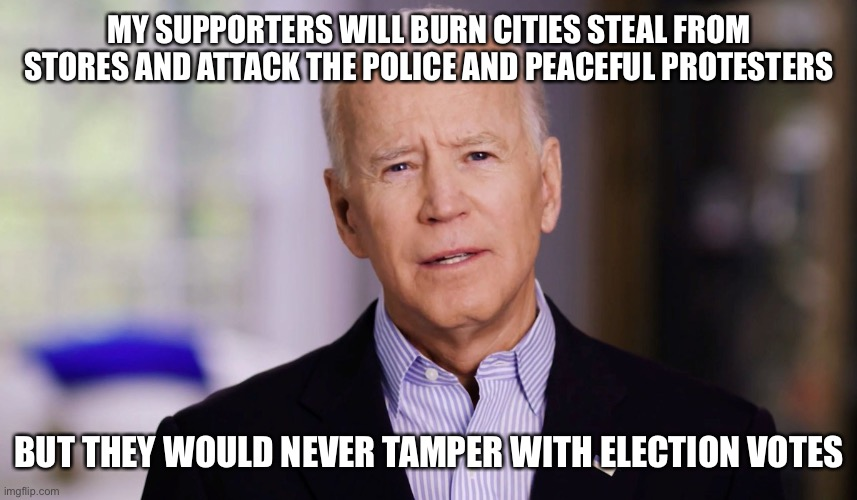 Joe Biden 2020 |  MY SUPPORTERS WILL BURN CITIES STEAL FROM STORES AND ATTACK THE POLICE AND PEACEFUL PROTESTERS; BUT THEY WOULD NEVER TAMPER WITH ELECTION VOTES | image tagged in joe biden 2020 | made w/ Imgflip meme maker