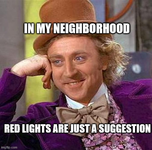 Creepy Condescending Wonka Meme |  IN MY NEIGHBORHOOD; RED LIGHTS ARE JUST A SUGGESTION | image tagged in memes,creepy condescending wonka | made w/ Imgflip meme maker
