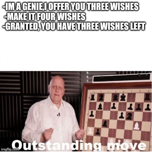 Outstanding Move |  -IM A GENIE,I OFFER YOU THREE WISHES  -MAKE IT FOUR WISHES -GRANTED, YOU HAVE THREE WISHES LEFT | image tagged in outstanding move | made w/ Imgflip meme maker