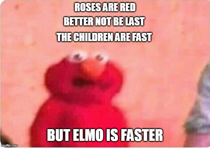 Sickened elmo |  ROSES ARE RED; BETTER NOT BE LAST; THE CHILDREN ARE FAST; BUT ELMO IS FASTER | image tagged in sickened elmo | made w/ Imgflip meme maker