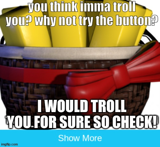 You think imma troll ya? imao XD |  you think imma troll you? why not try the button? I WOULD TROLL YOU FOR SURE SO CHECK! | image tagged in exotic butters,troll | made w/ Imgflip meme maker