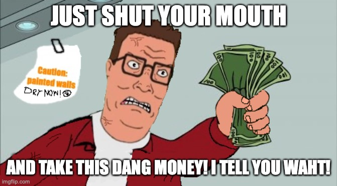 "Just shut your mouth and take this dang money! (Hank Hill's ""shut up and take my money"") 