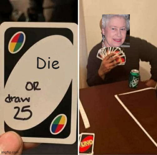 Queen Elizabeth II |  Die | image tagged in memes,uno draw 25 cards | made w/ Imgflip meme maker