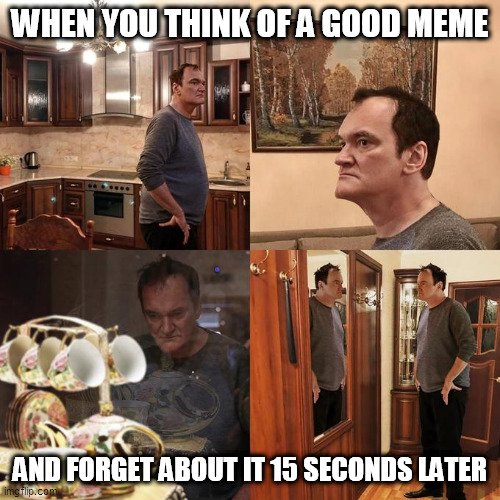 Quentin Tarantino what is life |  WHEN YOU THINK OF A GOOD MEME; AND FORGET ABOUT IT 15 SECONDS LATER | image tagged in quentin tarantino what is life,forgetful | made w/ Imgflip meme maker