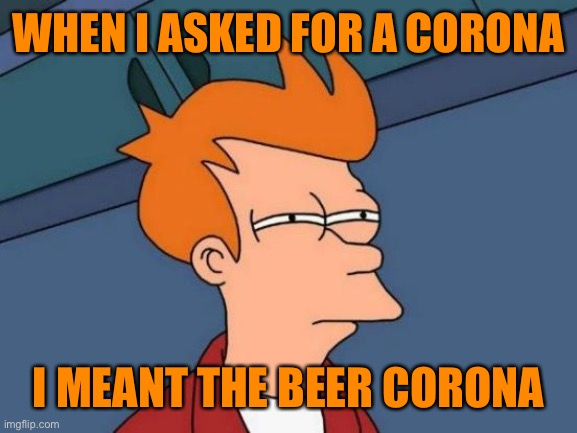 Futurama Fry Meme |  WHEN I ASKED FOR A CORONA; I MEANT THE BEER CORONA | image tagged in memes,futurama fry | made w/ Imgflip meme maker